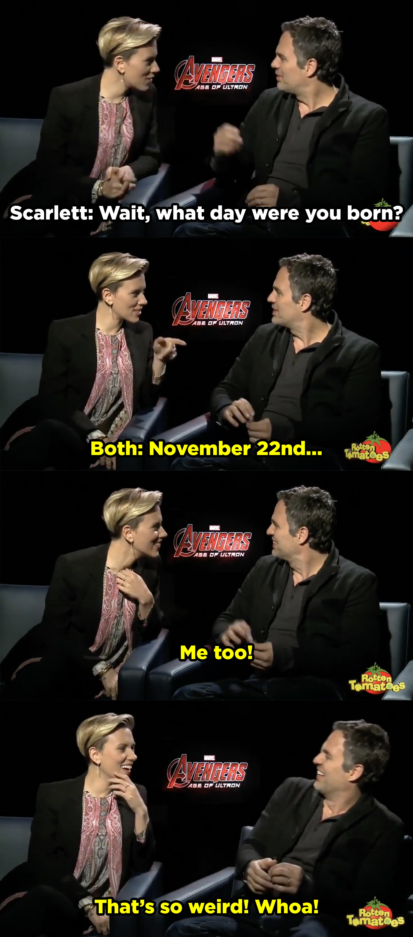 """Scarlett and Mark sitting in an interview and Scarlett asks, """"Wait, what day were you born?"""" Then at the same time they both day, """"November 22nd. Me too! That's so weird! Whoa!"""""""