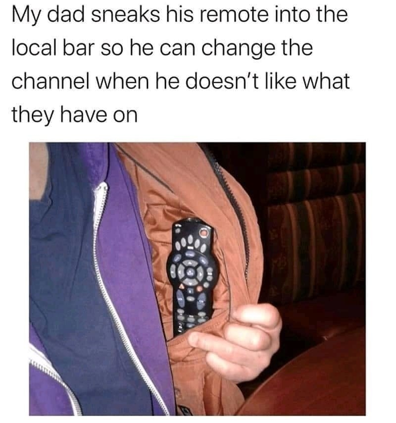dad who brings his own remote into the bar so he can change the channel