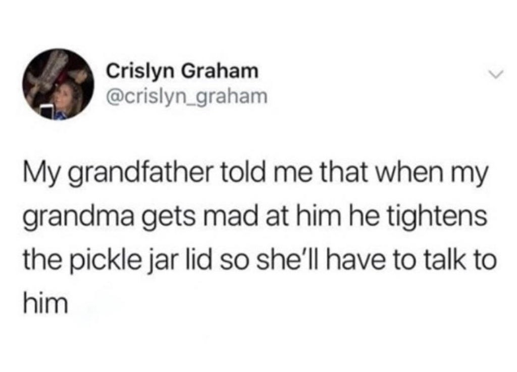grandpa who tightens a pickle jar when he gets in a fight with his wife so she has to talk to him