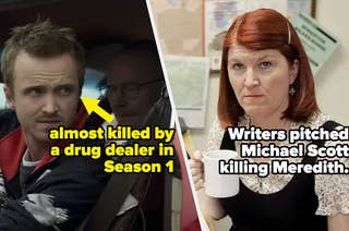 Jesse in Breaking Bad, who was almost killed by a drug dealer in Season 1, and Meredith from the office, whom the writers pitched Michael Scott murdering