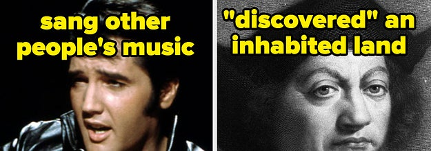 Elvis sang other people's music. Columbus discovered an inhabited land