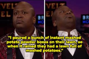 """Tituss Burgess looking shocked and the text """"I poured a bunch of instant mashed potato powder boxes on their lawn, so when it rained they had a lawn full of mashed potatoes."""""""