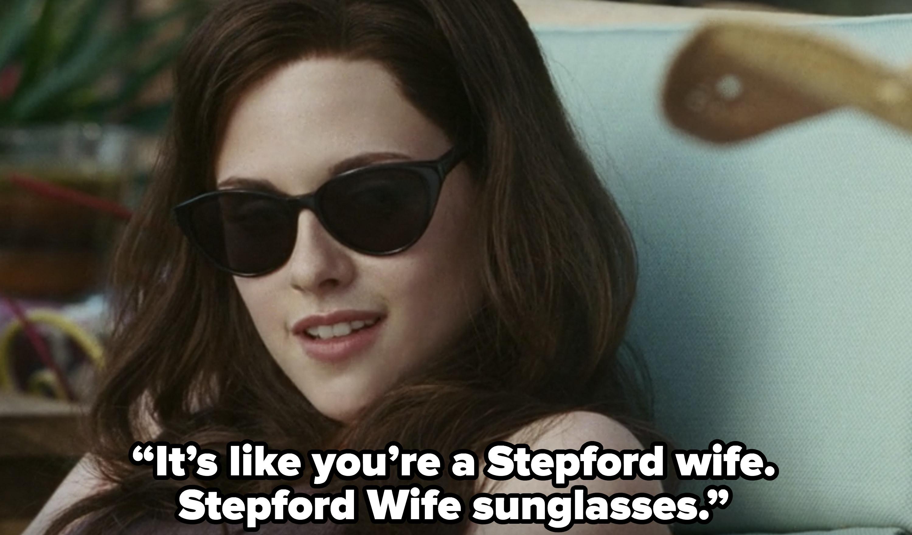 It's like you're a Stepford wife. Stepford Wife sunglasses