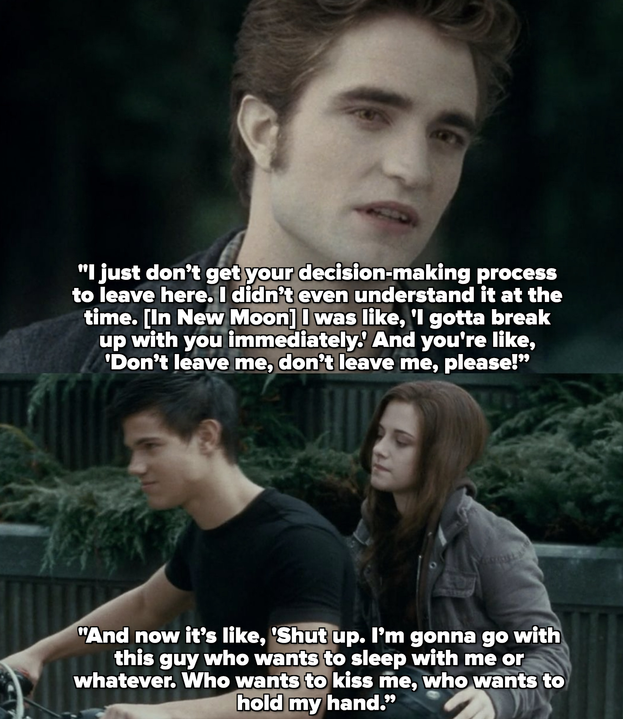 """Rob: I just don't get your decision-making process to leave here. [In New Moon] I didn't even understand it at the time. I was like, I gotta break up with you immediately."""""""