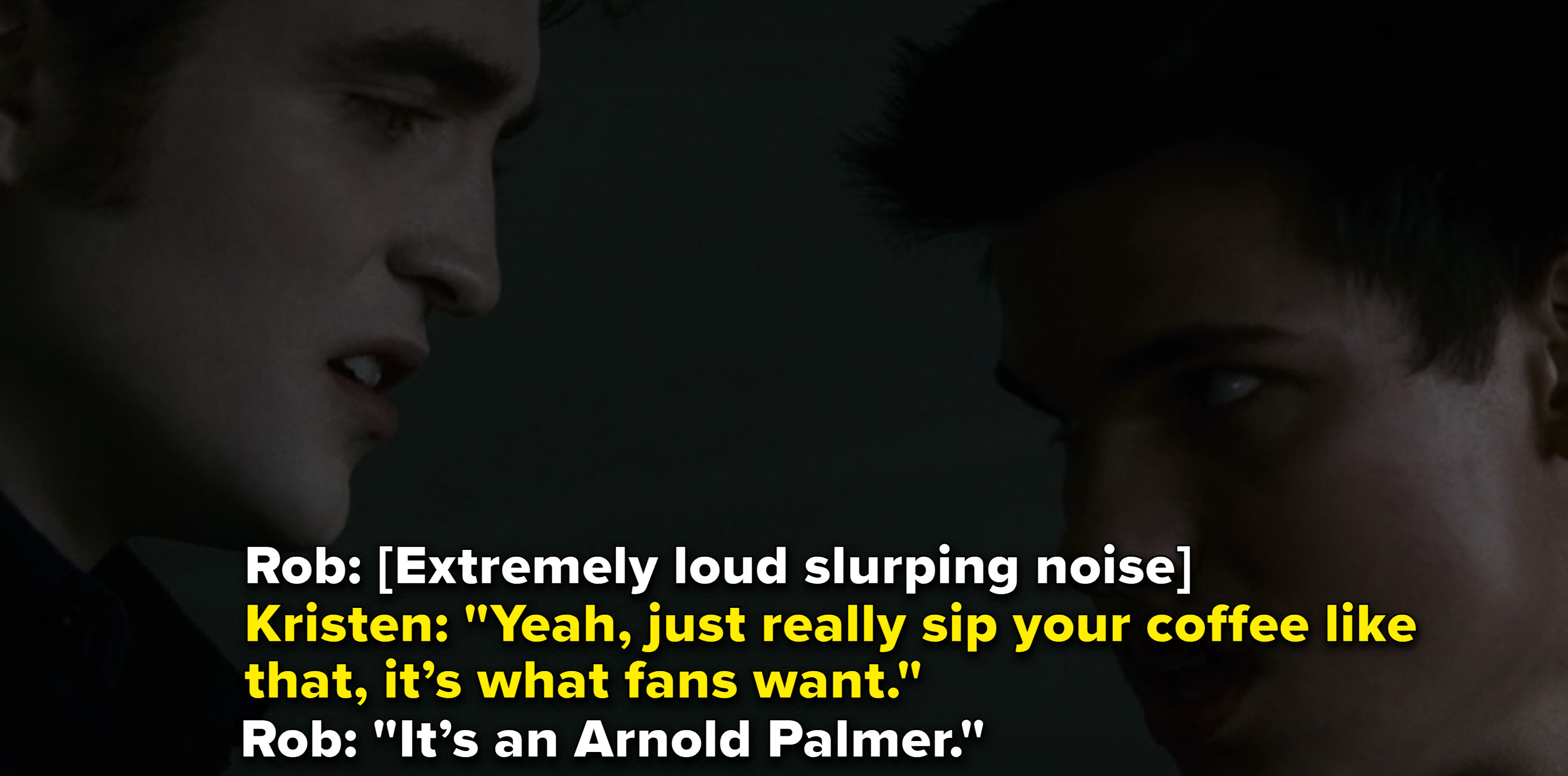 RobSlurps loudly. Kristen: yeah just really sip your coffee like that it's what fans want. Rob: It's an arnold palmer