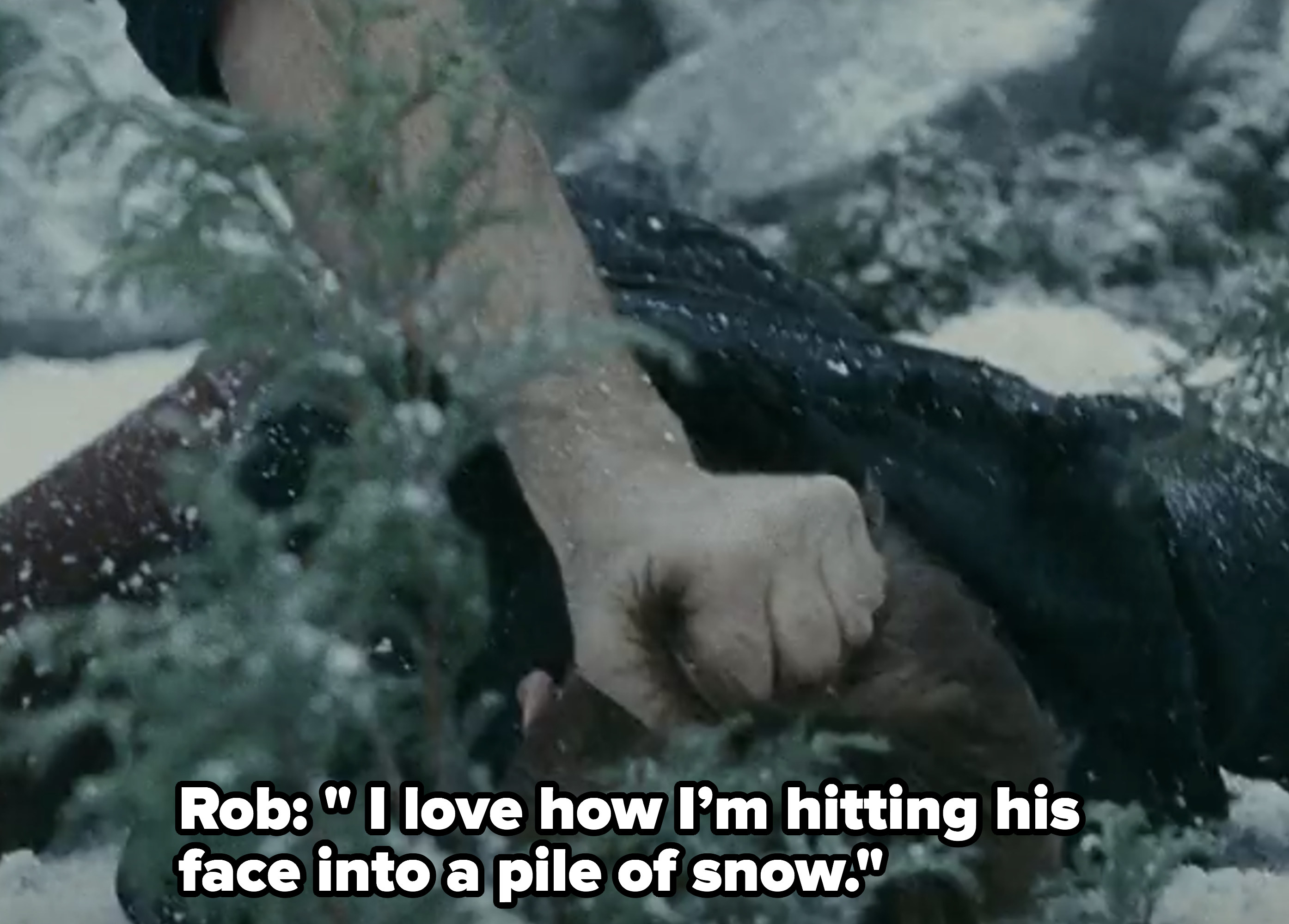 Rob:I love how I'm hitting his face into a pile of snow.