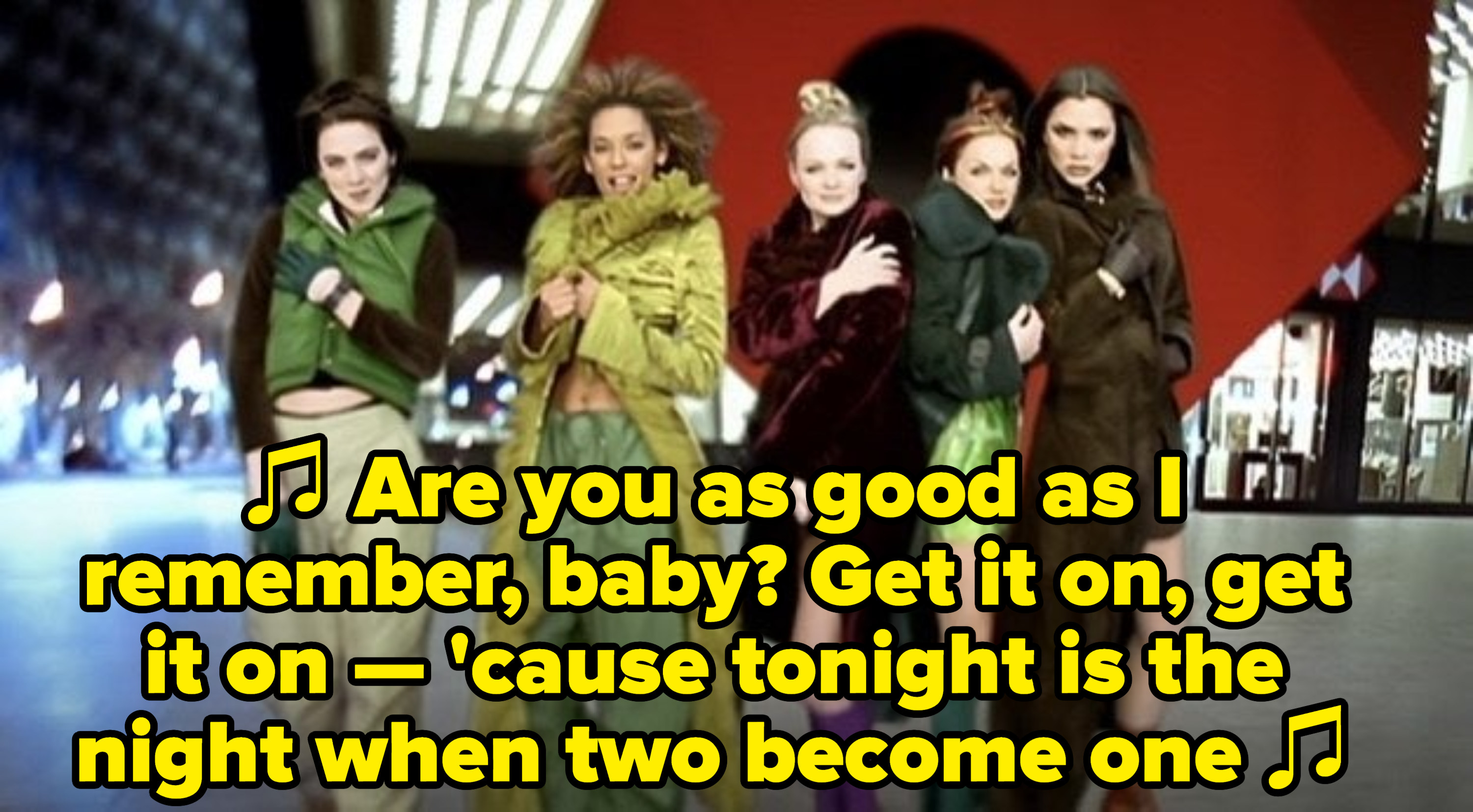 """the Spice Girls singing: """"Are you as good as I remember, baby? Get it on, get it on — 'cause tonight is the night when two become one"""""""