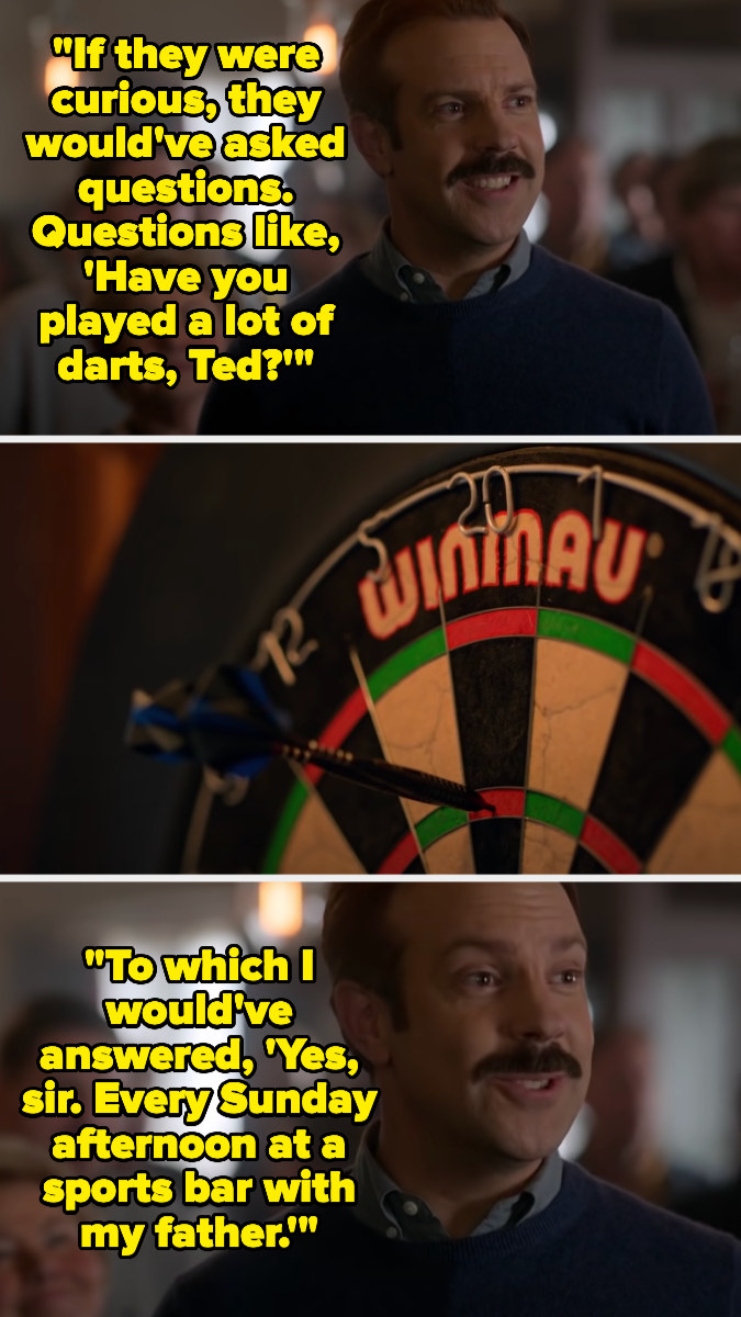 Ted says if people were curious about him, they might ask more questions, like if he plays darts — getting the exact throw he needs, he says he used to play darts every Sunday with his dad