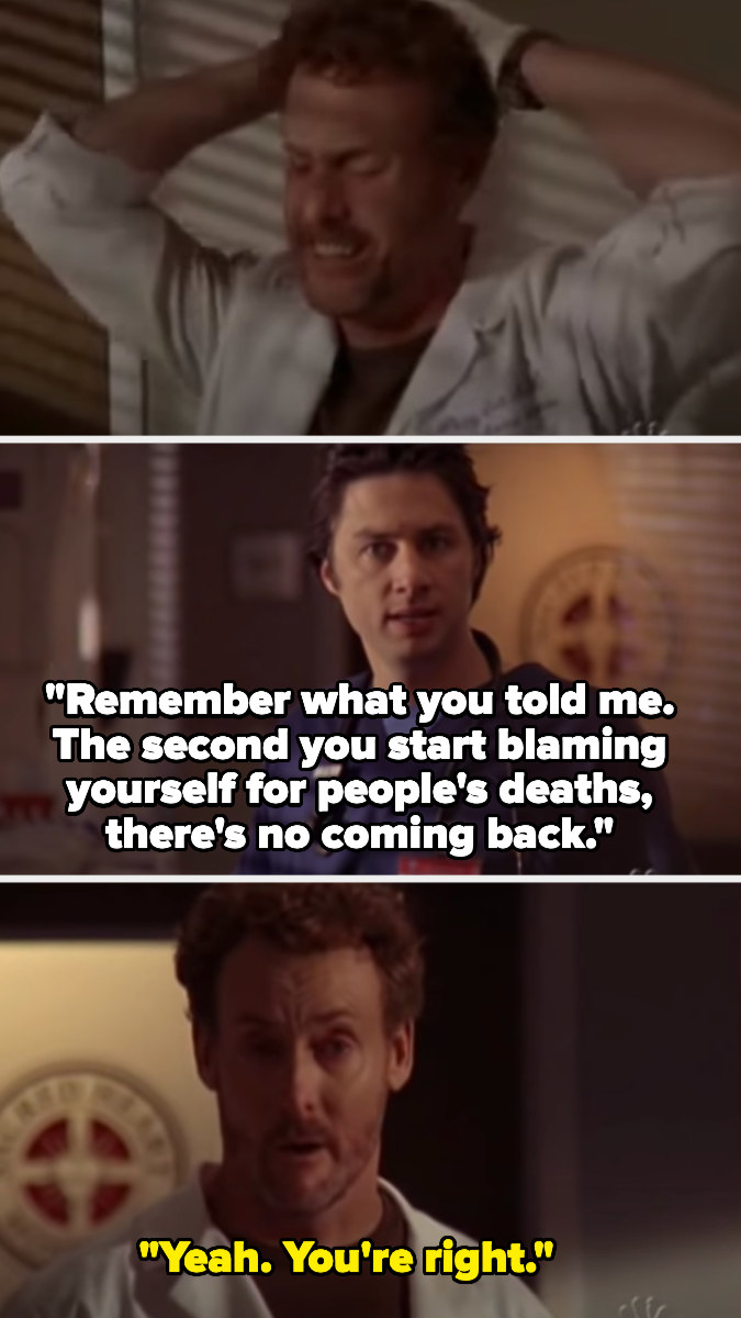 JD tells a devastated Dr. Cox to remember what he told JD, that you can't come back from blaming yourself for others' deaths, and Dr. Cox says he's right