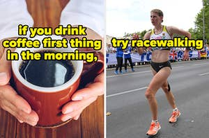 If you drink coffee first thing in the morning, try racewalking