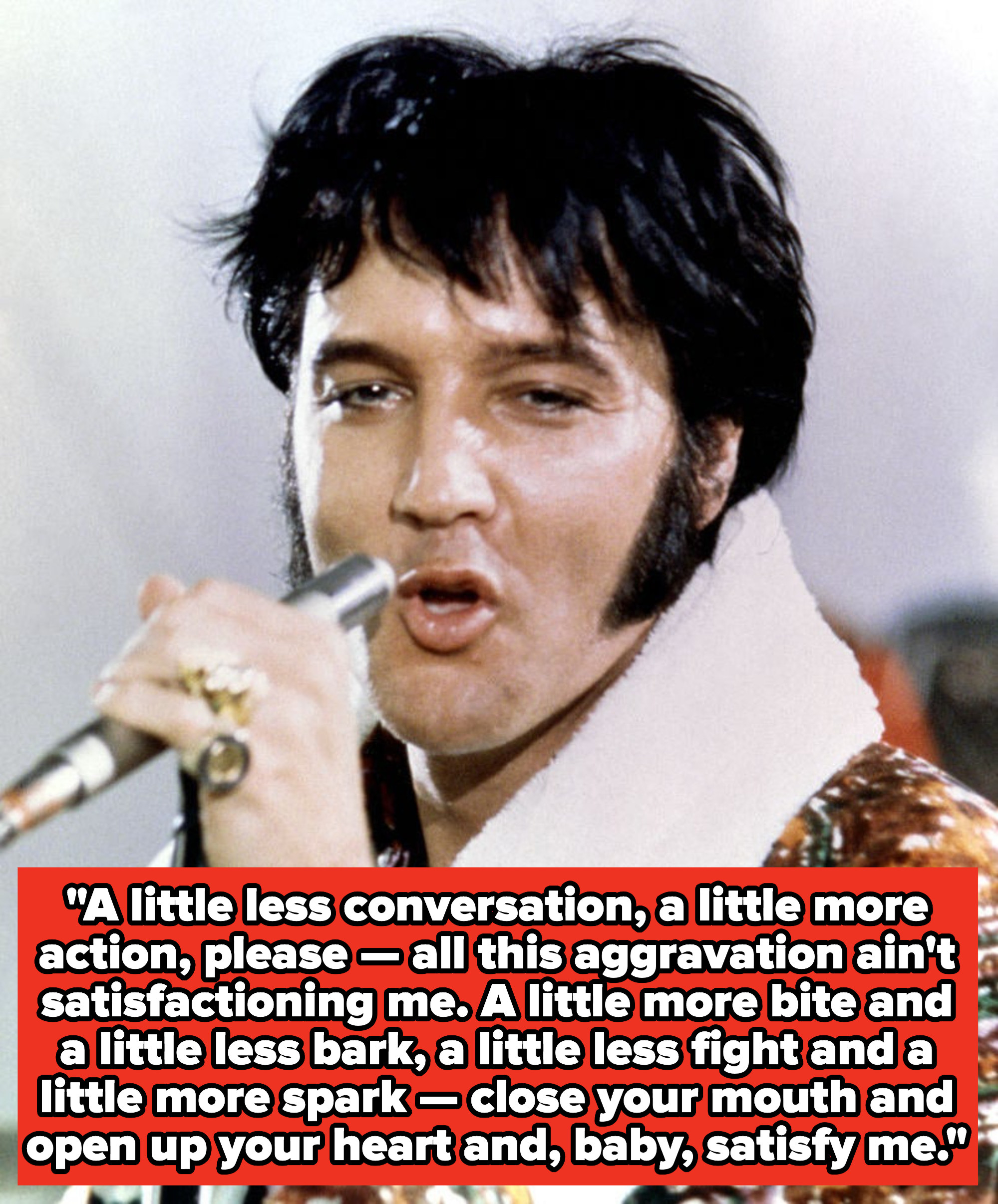 "Elvis Presley lyrics:""A little less conversation, a little more action, please — all this aggravation ain't satisfactioning me. A little more bite and a little less bark, a little less fight and a little more spark"""