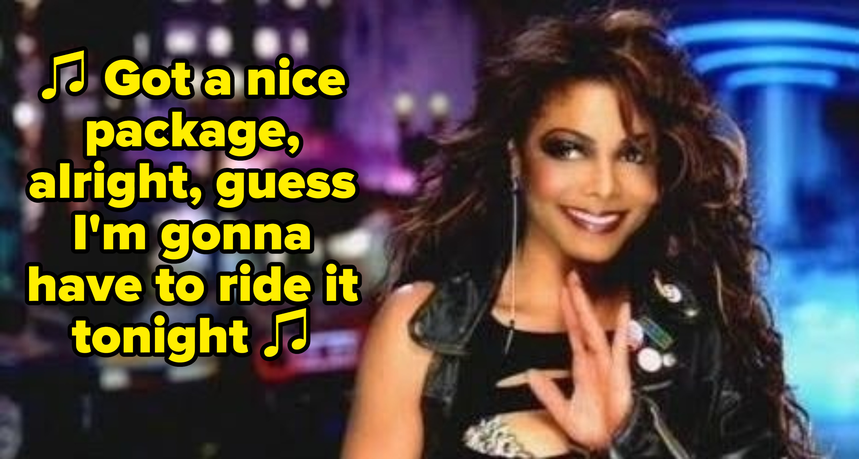 """Janet Jackson singing, """"Got a nice package, alright, guess I'm gonna have to ride it tonight"""""""