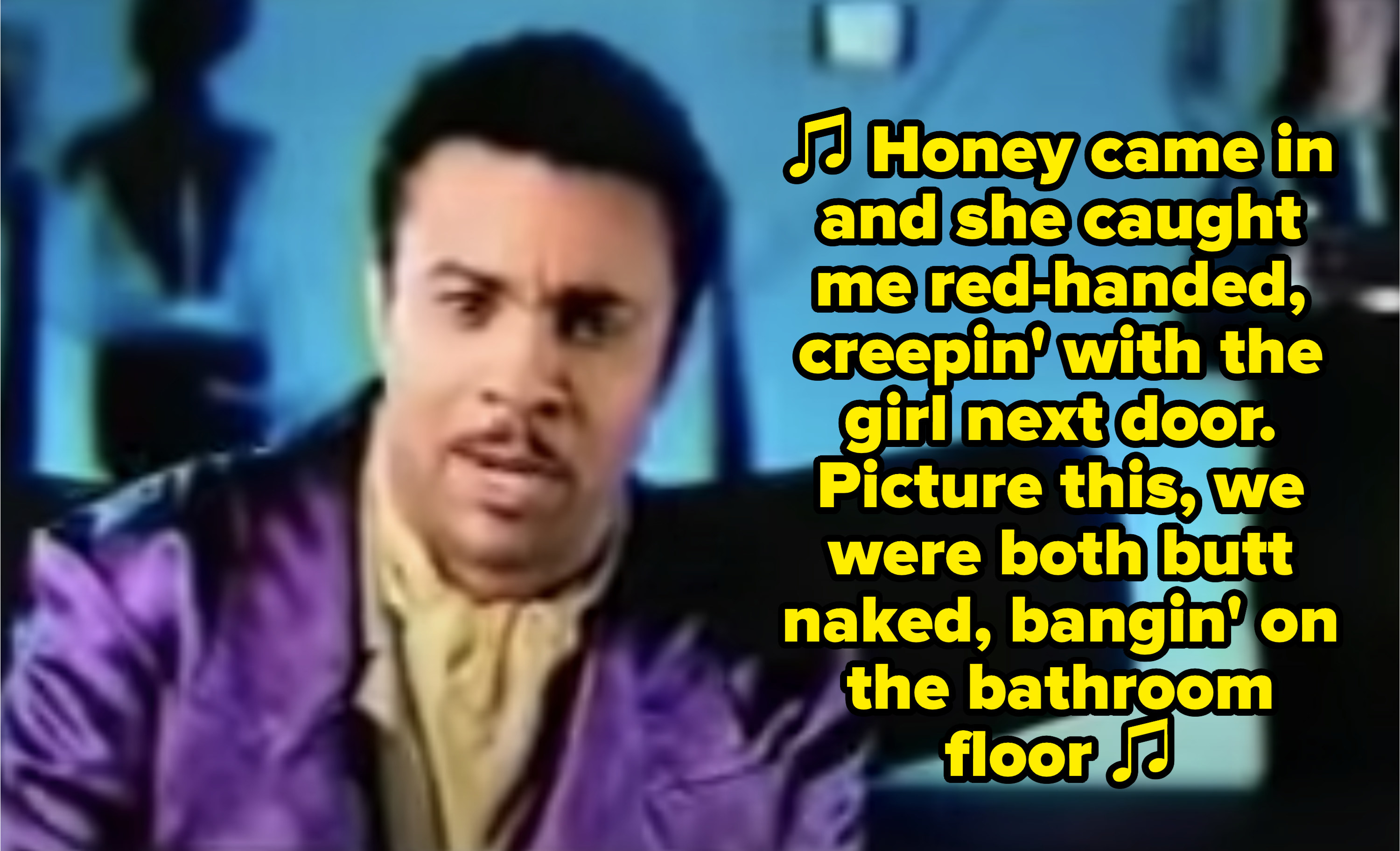 """Shaggy singing: """"Honey came in and she caught me red-handed, creepin' with the girl next door. Picture this, we were both butt naked, bangin' on the bathroom floor"""""""