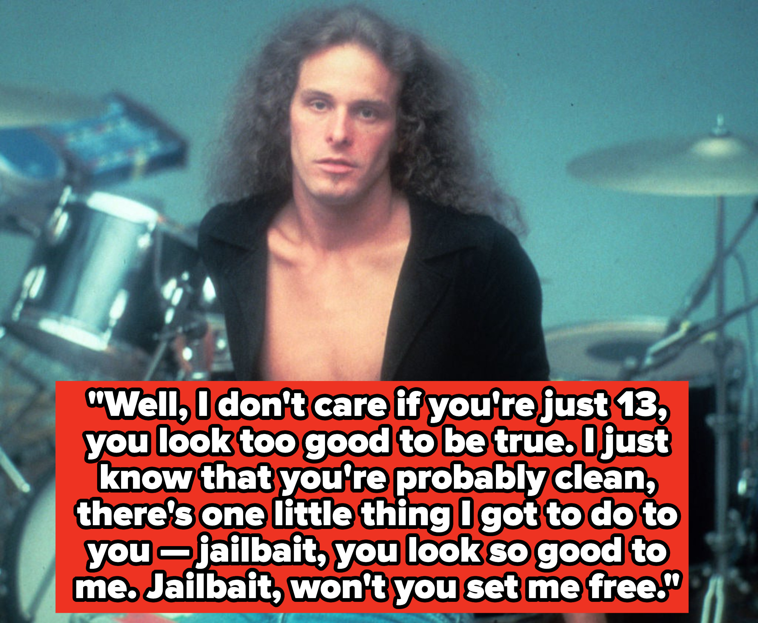"""Ted Nugent lyrics:""""Well, I don't care if you're just 13, you look too good to be true. I just know that you're probably clean, there's one little thing I got to do to you — jailbait, you look so good to me"""""""