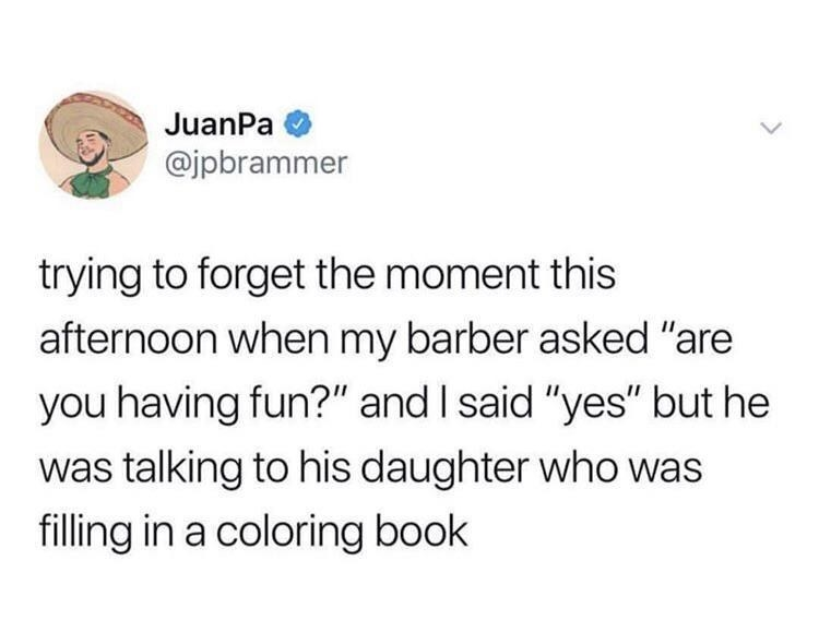 tweet reading trying to forget the moment this afternoon when my barber asked are you having fun and i said yes but he was talking to his daughter who was filling in a coloring. book