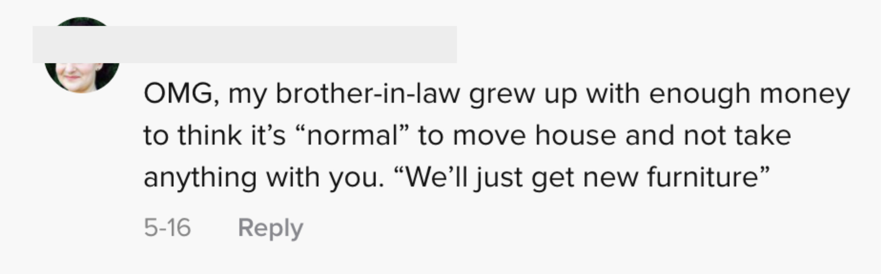 """OMG, my brother-in-law grew up with enough money to think it's """"normal"""" to move house and not take anything with you. """"We'll just get new furniture"""""""