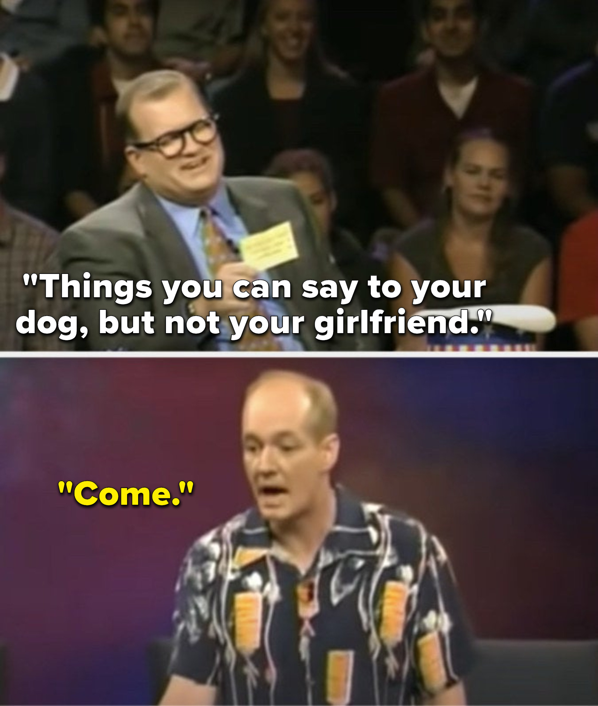 """Carey says, """"Things you can say to your dog, but not your girlfriend,"""" and Mochrie says, """"Come"""""""
