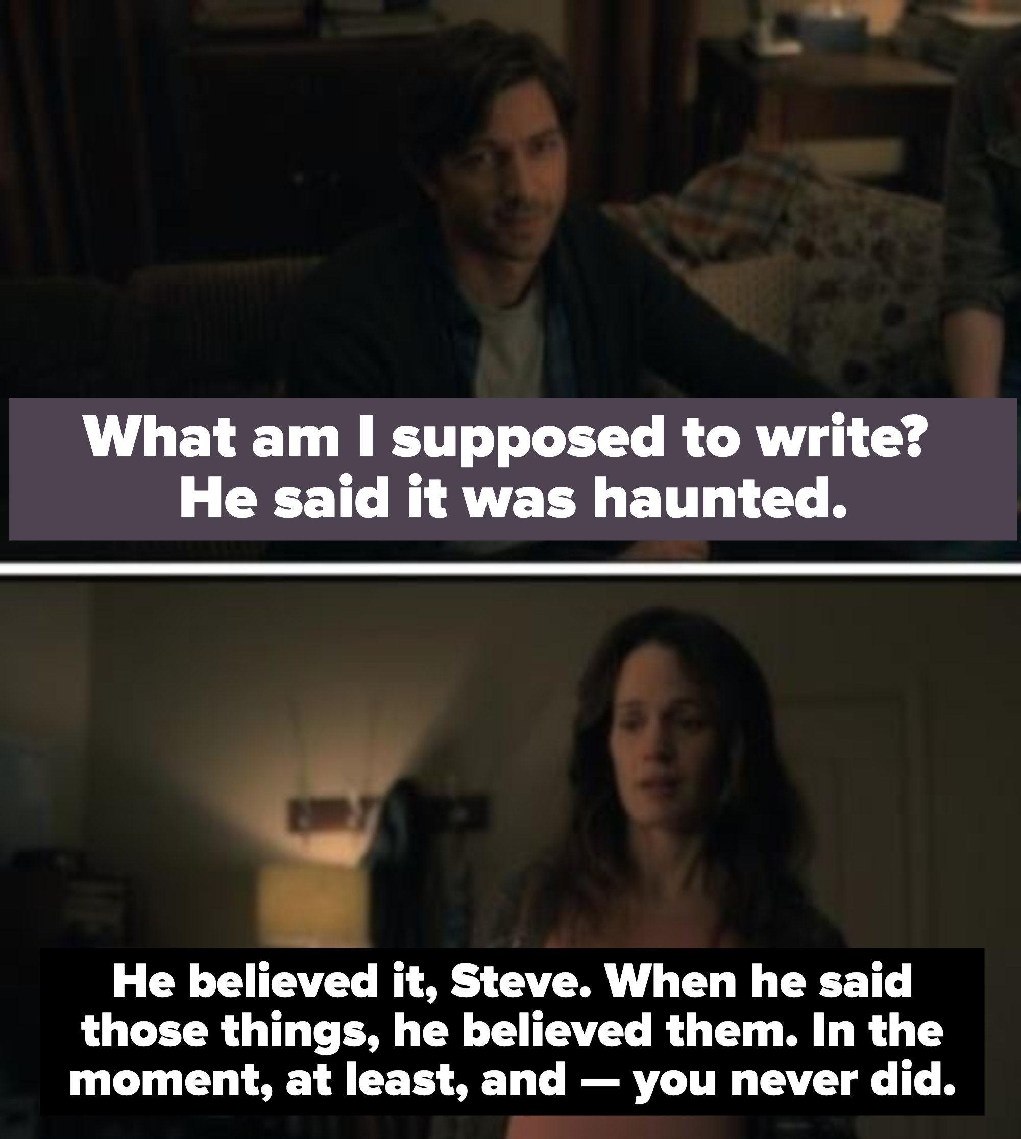 """steve says """"what am i supposed to write? he said it was haunted."""" his sister says """"he believed it steve. when he said those things he believed them in the moment at least and you never did"""""""
