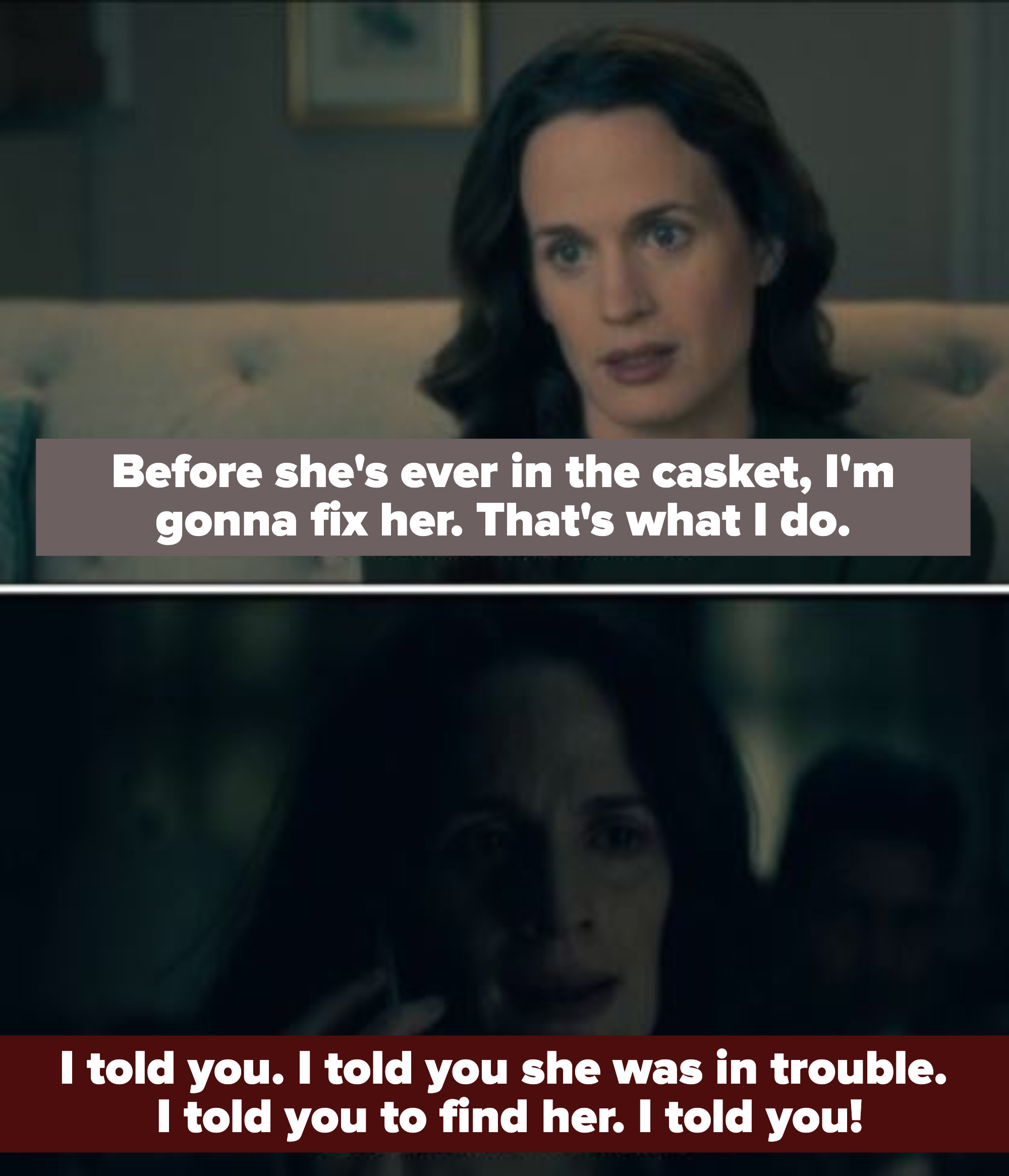 """shirley says """"before she's ever in the casket i'm gonna fix her. what's what i do"""" (referring to nell). then in another scene she says """"i told you she was in trouble, i told you to find her. i told you!"""""""