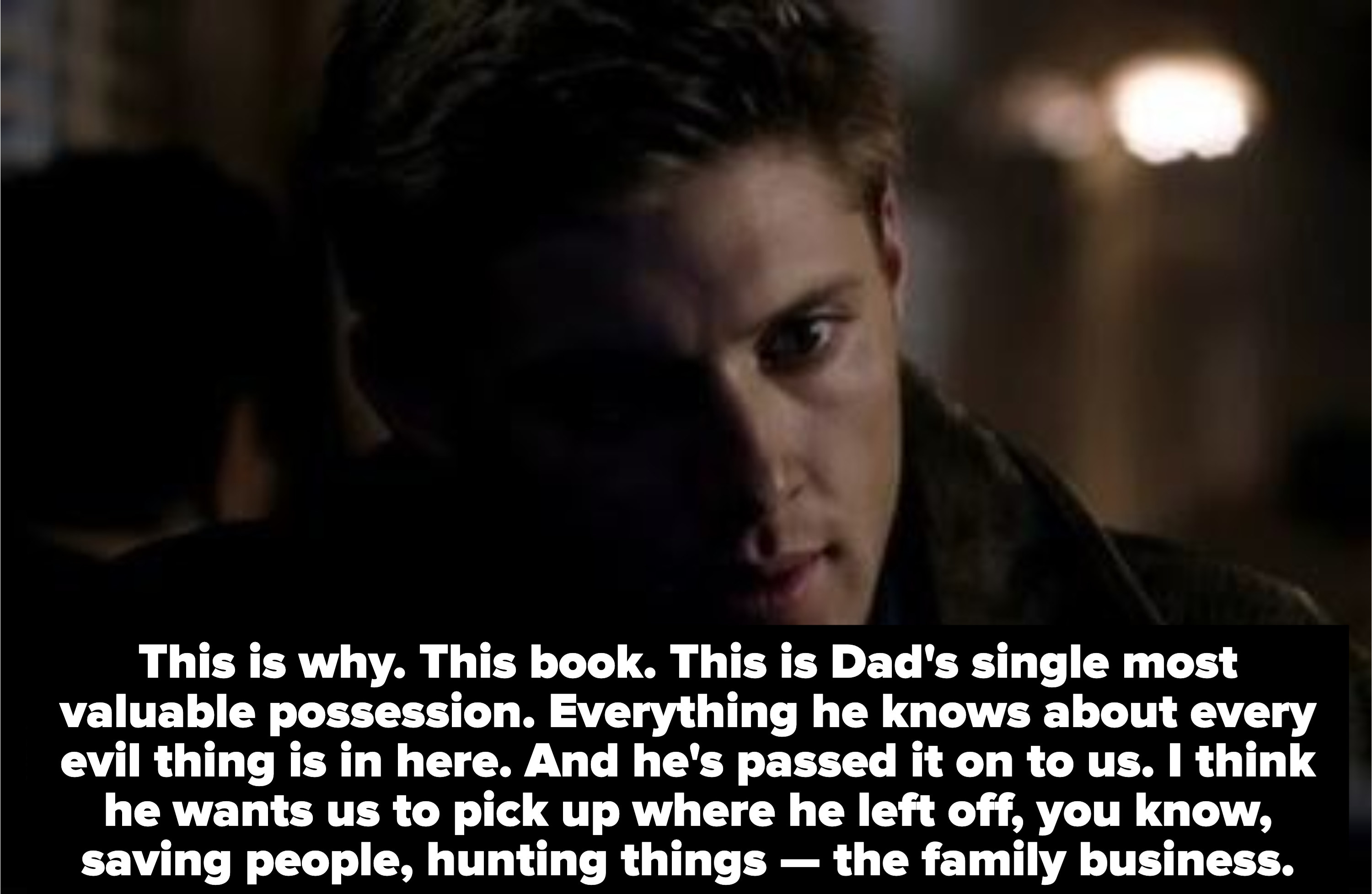 dean says This is Dad's single most valuable possession. Everything he knows about every evil thing is in here. And he's passed it on to us. I think he wants us to pick up where he left off, you know, saving people, hunting things — the family business.