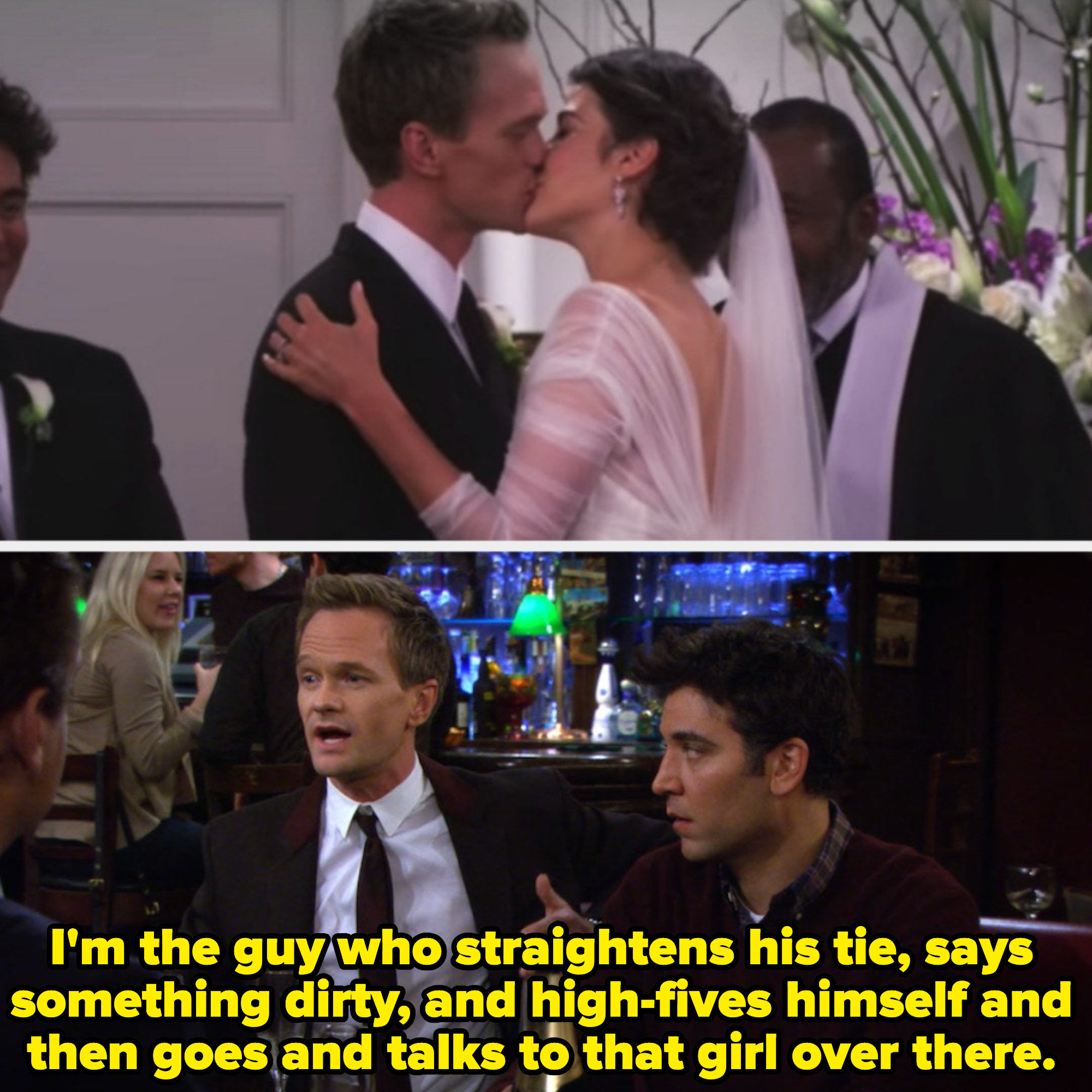 """Barney and Robin getting married; Barney in the last episode, saying, """"I'm the guy who straightens his tie, says something dirty, and high-fives himself and then goes and talks to that girl over there"""""""