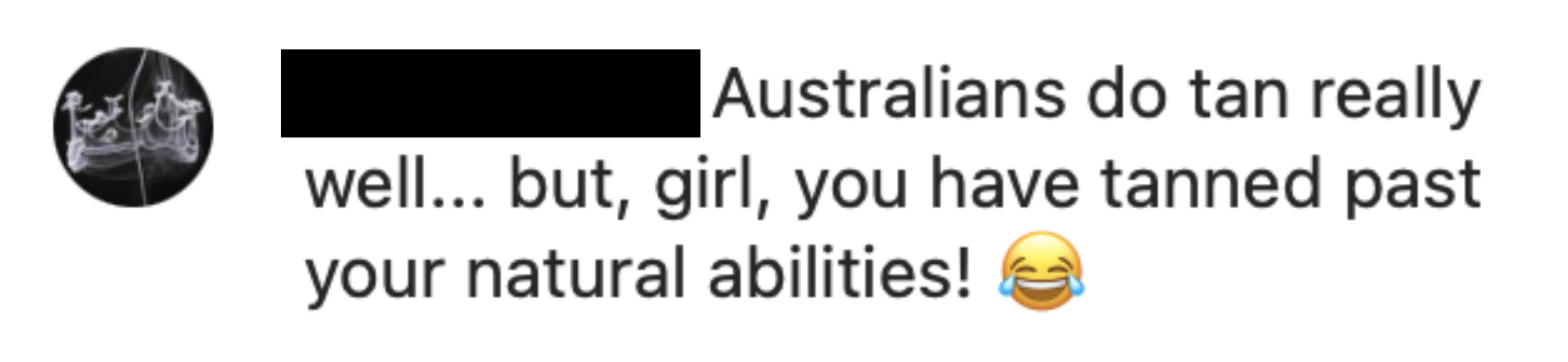 Australians do tan really well..but, girl, you have tanned past your natural abilities! [crying laughing emoji]
