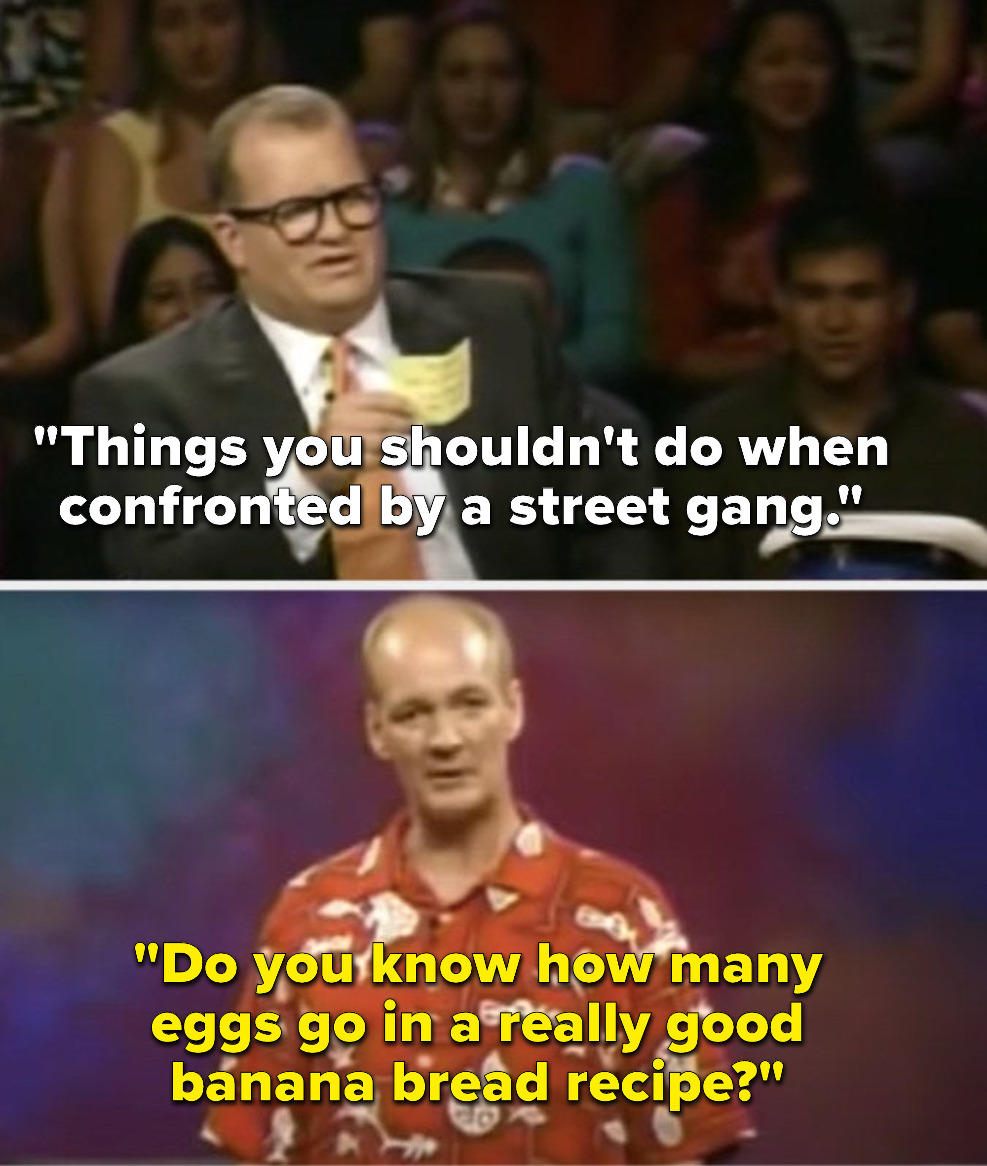"""Carey says, """"Things you shouldn't do when confronted by a street gang,"""" and Mochrie says, """"Do you know how many eggs go in a really good banana bread recipe"""""""