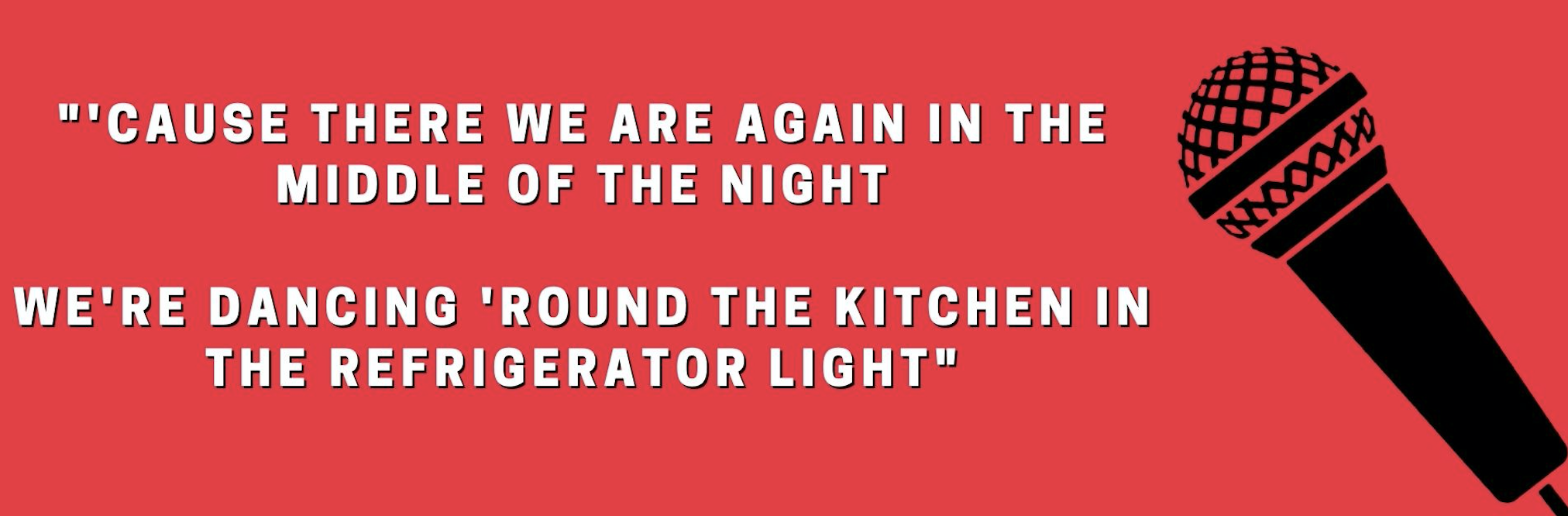 'Cause there we are again in the middle of the night We're dancing 'round the kitchen in the refrigerator light