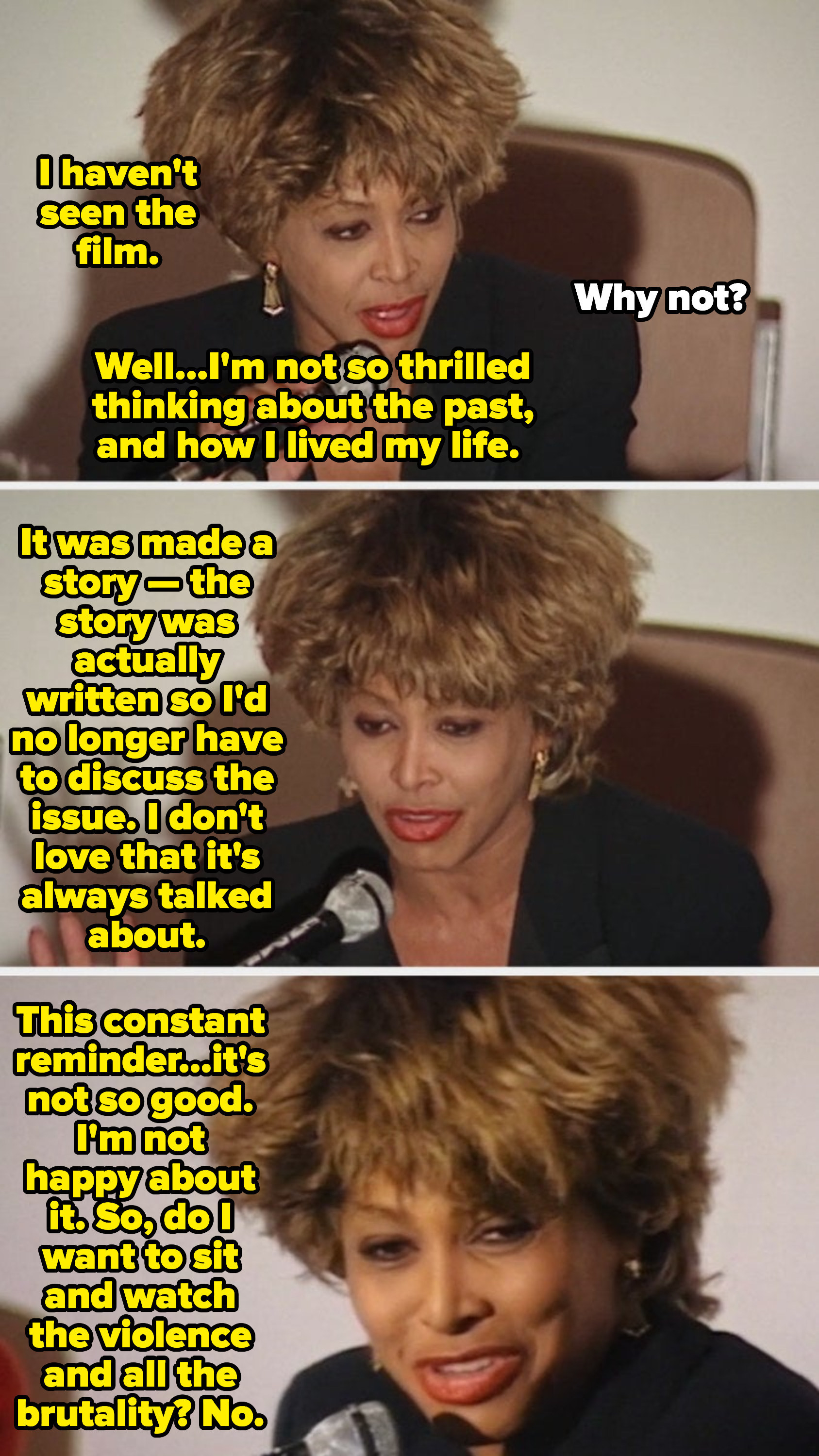"""Tina Turner at a press conference explaining why she's never seen """"What's Love Got to Do with It,"""" saying: """"Do I want to sit and watch the violence and all of the brutality? No"""""""