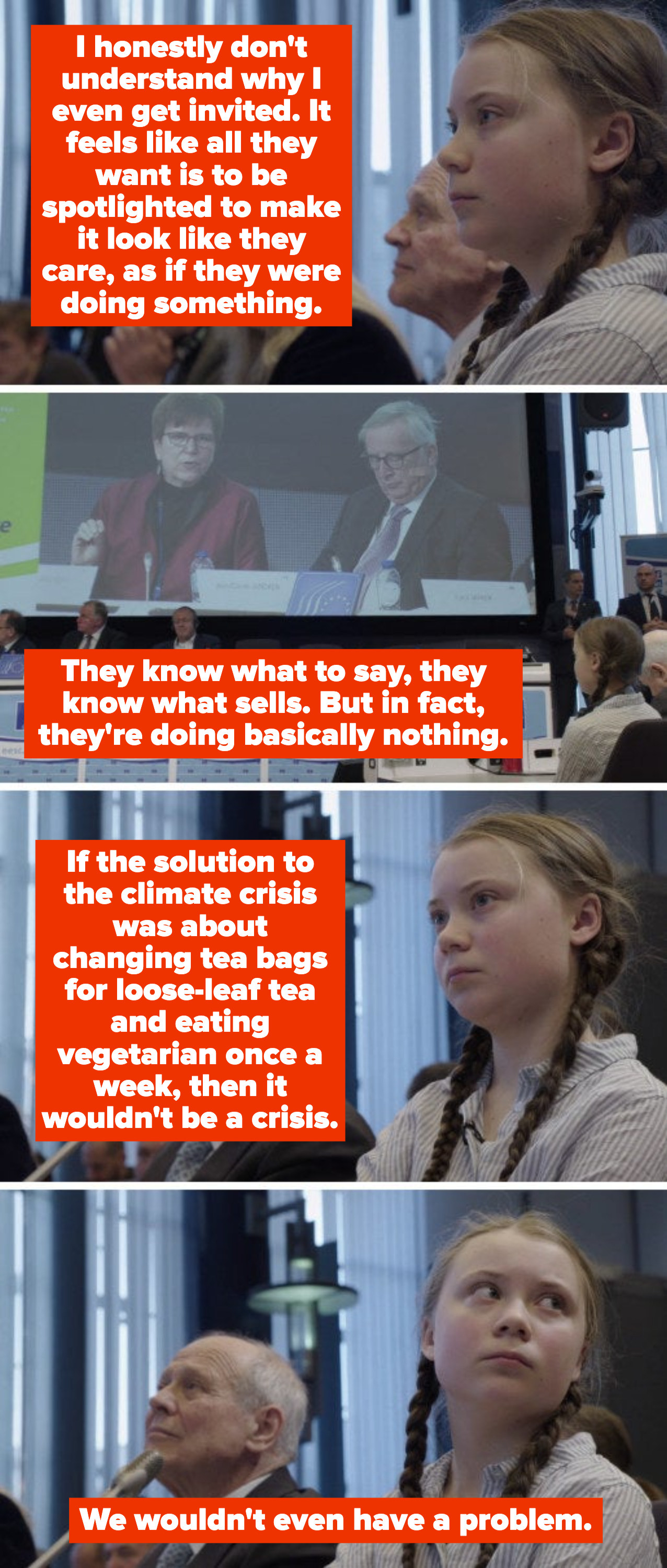"""Greta Thunberg describing her frustration with politicians' activism about the climate crisis, saying: """"If the solution to the climate crisis was about changing tea bags for loose-leaf tea and eating vegetarian once a week, then it wouldn't be a crisis"""""""