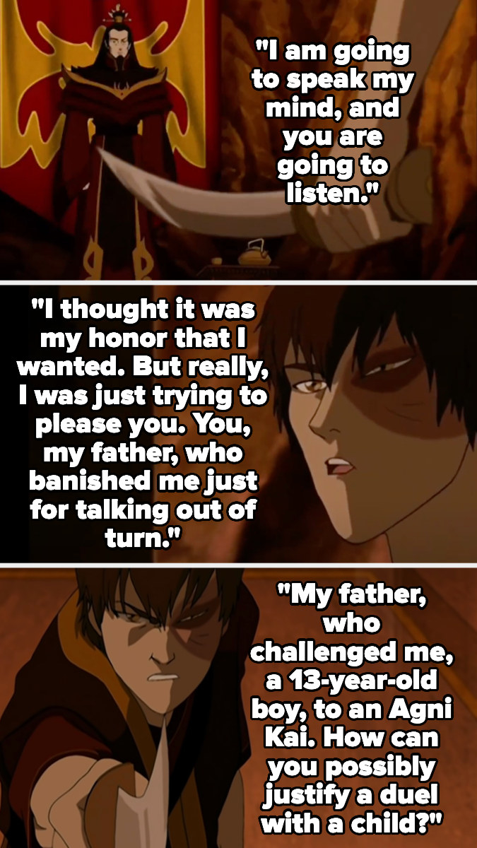 Zuko tells his father that he thought he wanted honor, but really he just wanted to please him, but he shouldn't have, as his father was cruel and challenged him at age 13 to an agni kai then banished him