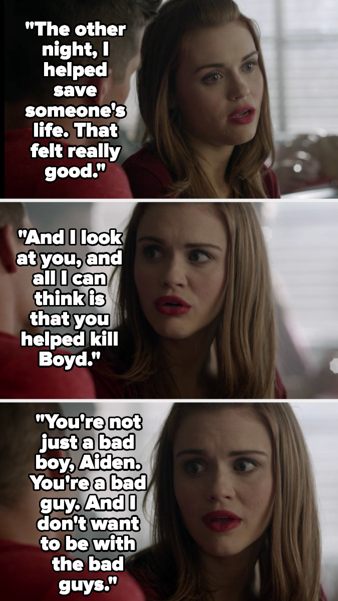Lydia telling Aiden she doesn't want to be with the bad guys, since he helped kill Boyd