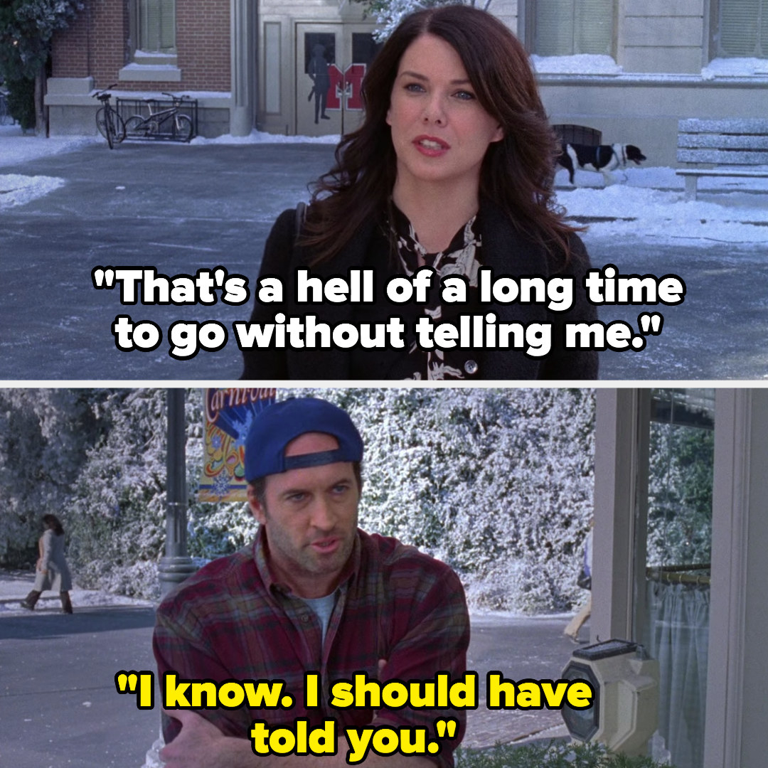 """Lorelai: """"That's a hell of a long time to go without telling me,"""" Luke: """"I know, I should have told you"""""""