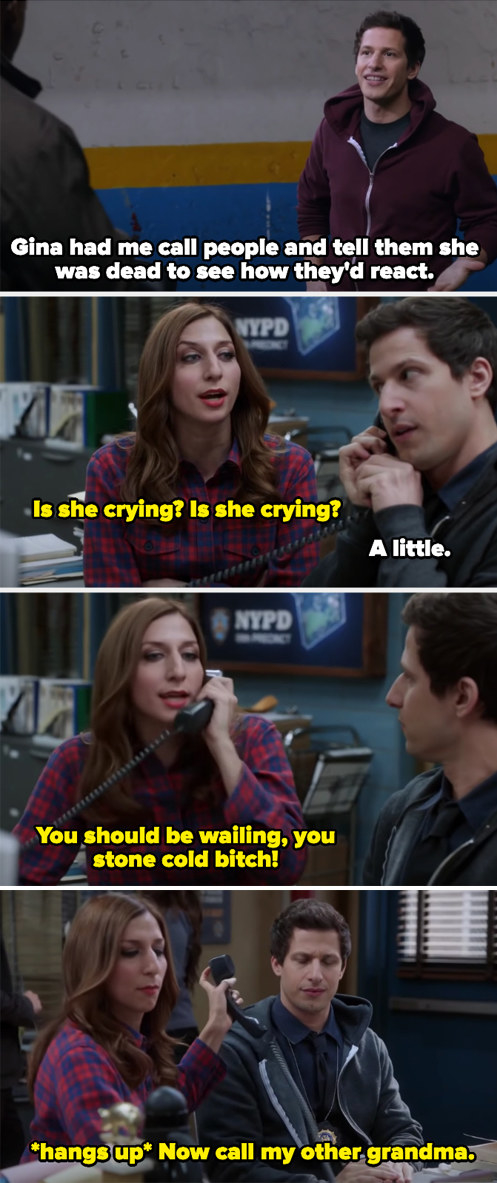 Jake calling people for Gina pretending she's died so she can hear the reaction, her grandma crying a little, and Gina calling her a stone cold bitch for not wailing