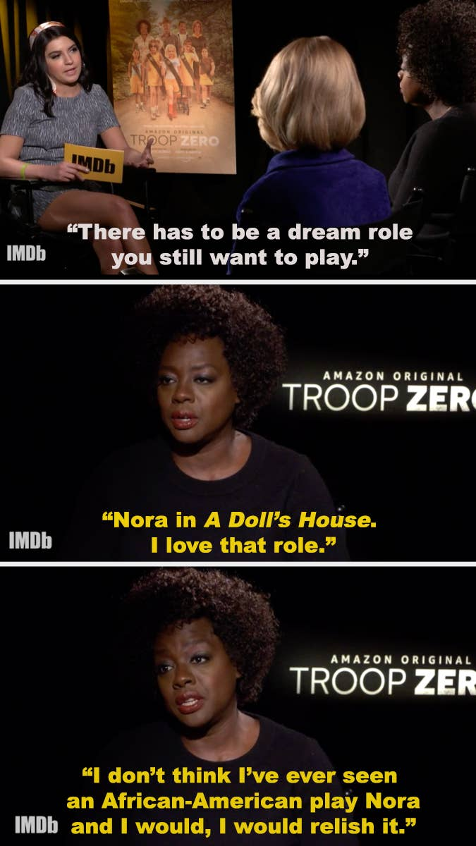 An interviewer asks Viola Davis what her dream role is, and Viola responds: Nora in A Doll's House. I love that role. I don't think I've ever seen an African-American play Nora, and I would, I would relish it