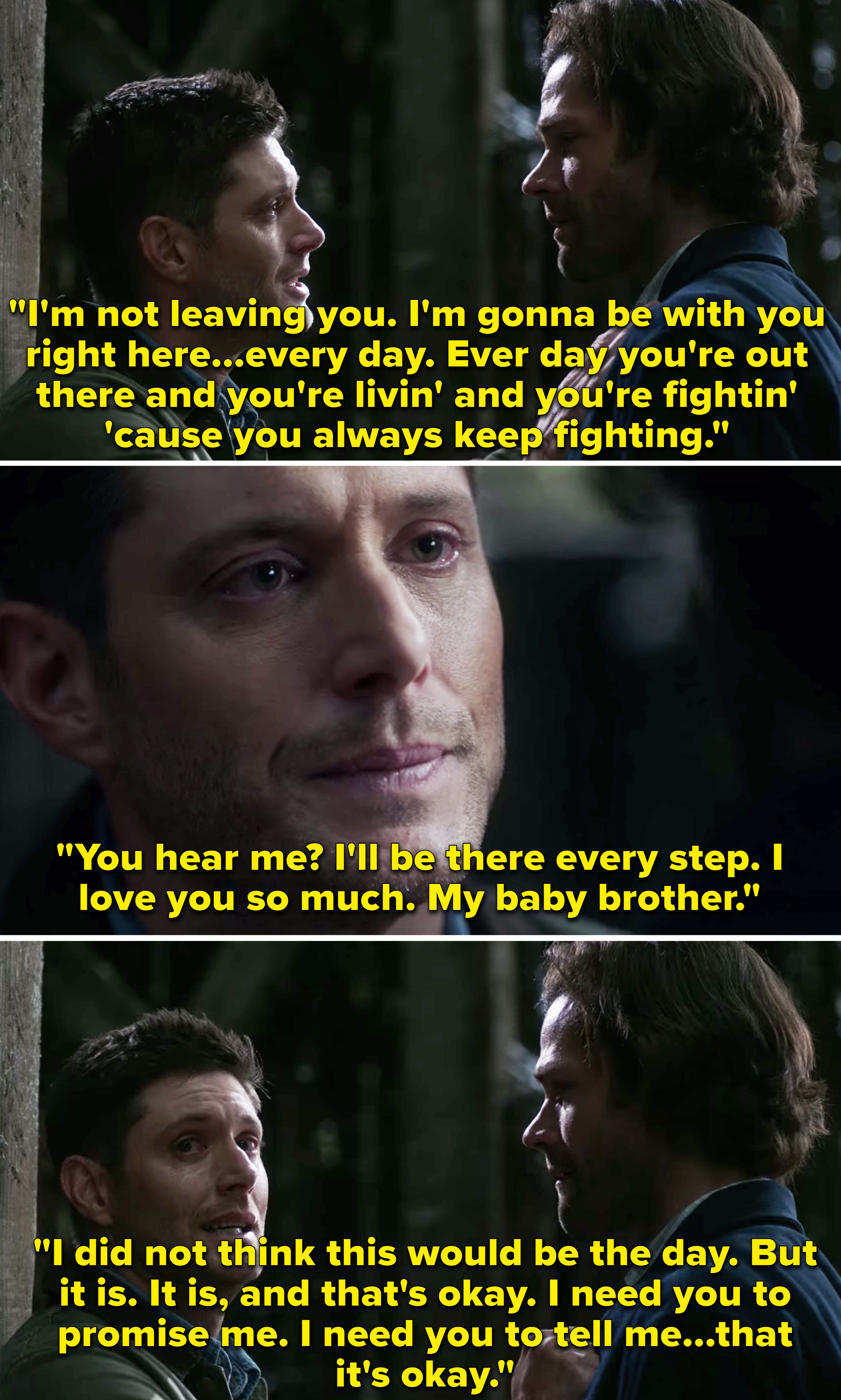 Dean telling Sam that he'll always be with him and he loves him