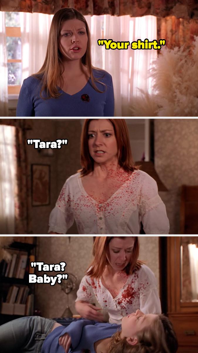 "Tara says ""Your shirt"" after she's shot and blood splatters on Willow's shirt. She falls and Willow cries ""Tara? Tara? Baby?"""