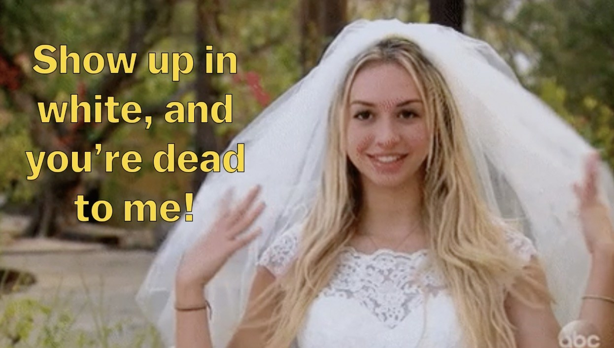 """Bride saying: """"Show up in white, and you're dead to me!"""""""