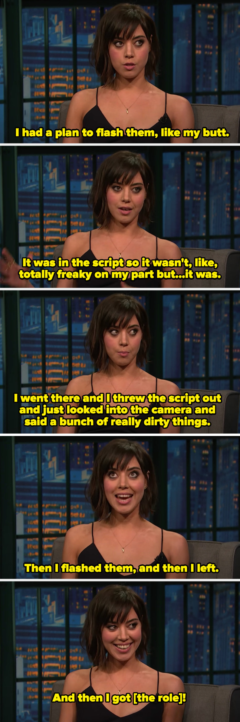 Aubrey explaining her plan was to flash her butt and she threw the script out, looked in the camera, said a bunch of dirty things, flashed them, and left. She got the role.