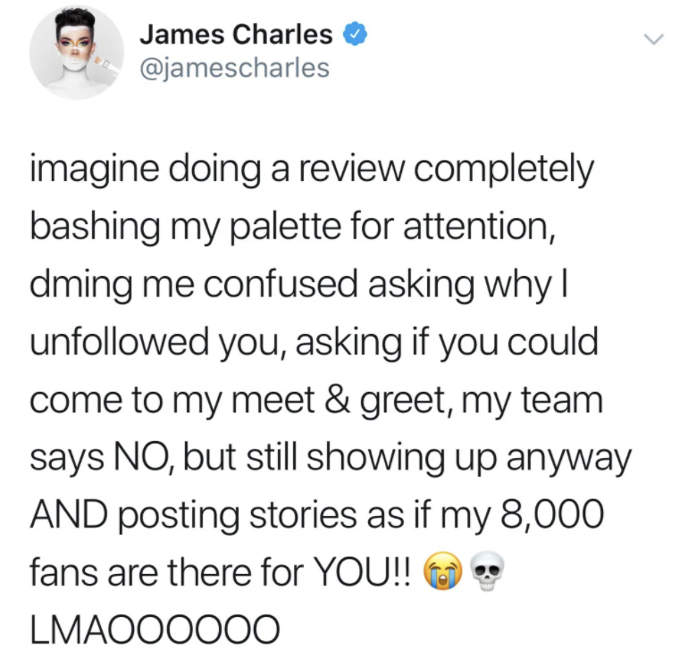"""""""Imagine doing a review bashing my palette for attention, dming me asking why I unfollowed you, asking if you could come to my meet and greet, my team says no, but still showing up anyway and posting stories lmaoooo"""""""
