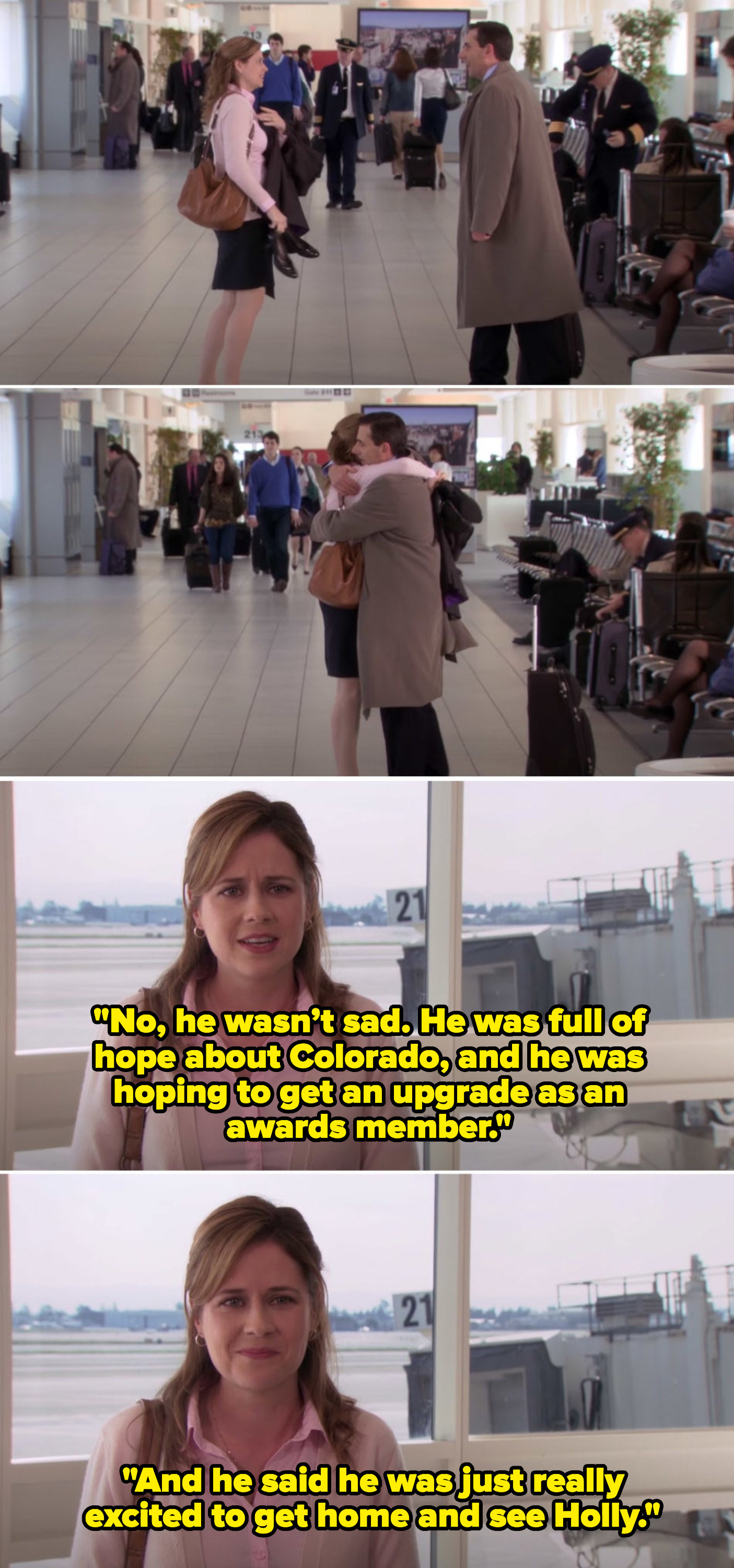 """After hugging Michael goodbye, Pam by herself in another scene says, """"No, he wasn't sad; he was full of hope about Colorado, and he was hoping to get an upgrade as an awards member; and he said he was just really excited to get home and see Holly"""""""