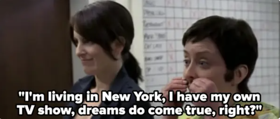 Rachel Dratch as Jenna says, I'm living in New York, I have my own TV show, dreams do come true, right?