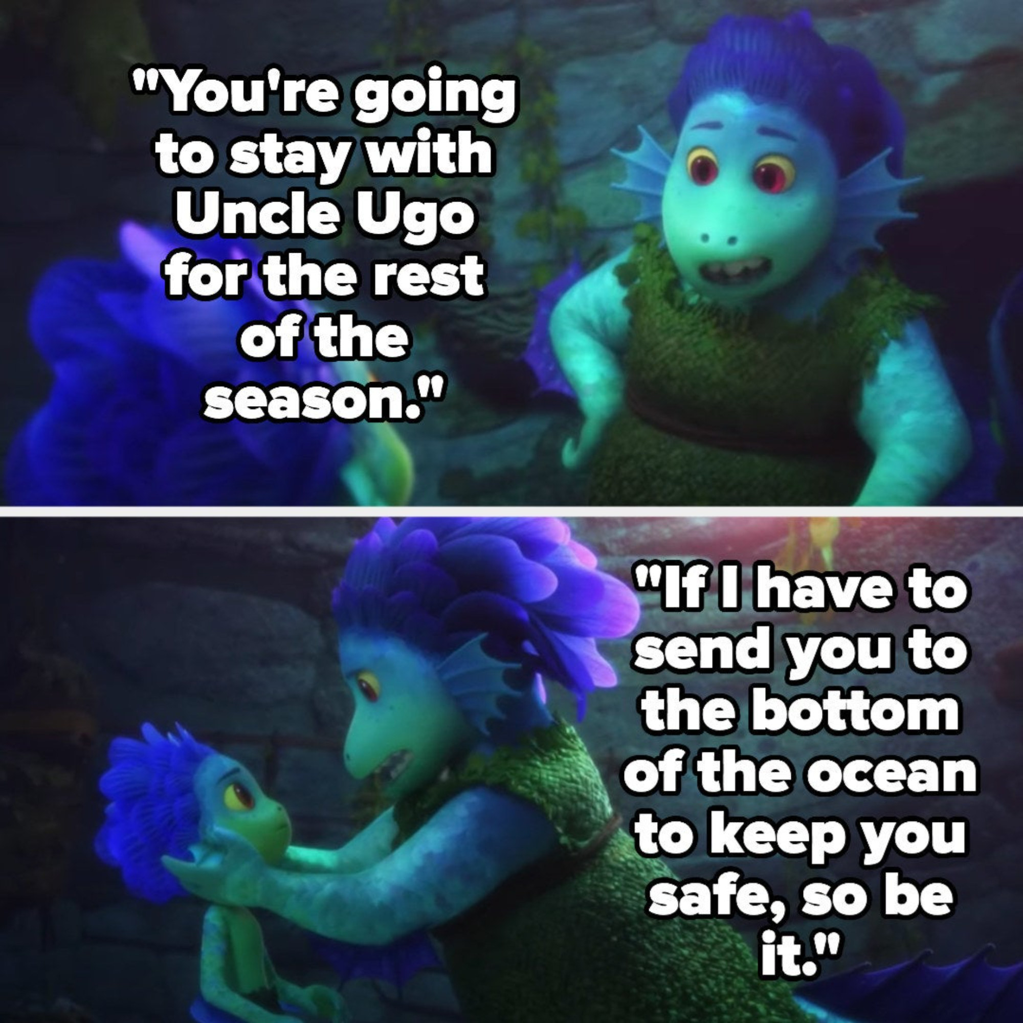 Luca's mom tells him he's staying with Uncle Ugo for the rest of the reason and that if she has to send him to the bottom of the ocean to keep him safe, she will
