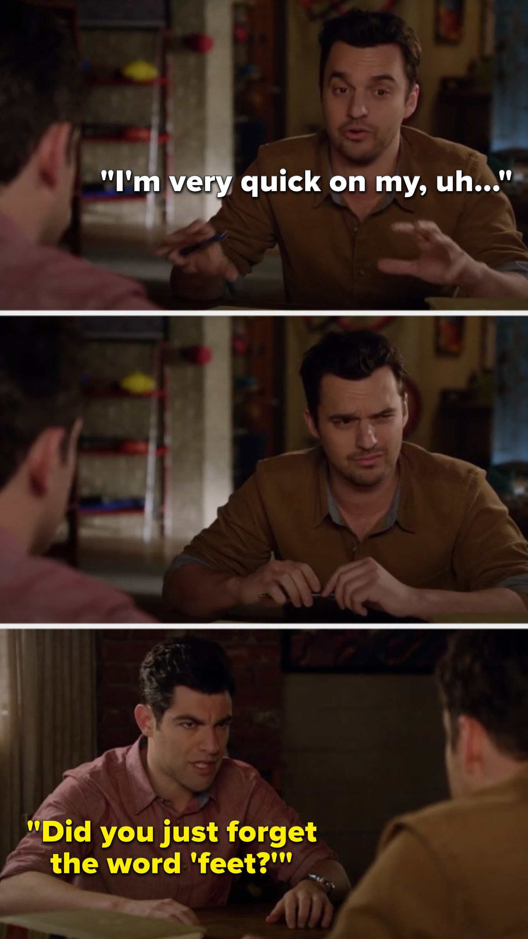 Nick says, I'm very quick on my, uh, he thinks, and Schmidt says, Did you just forget the word feet