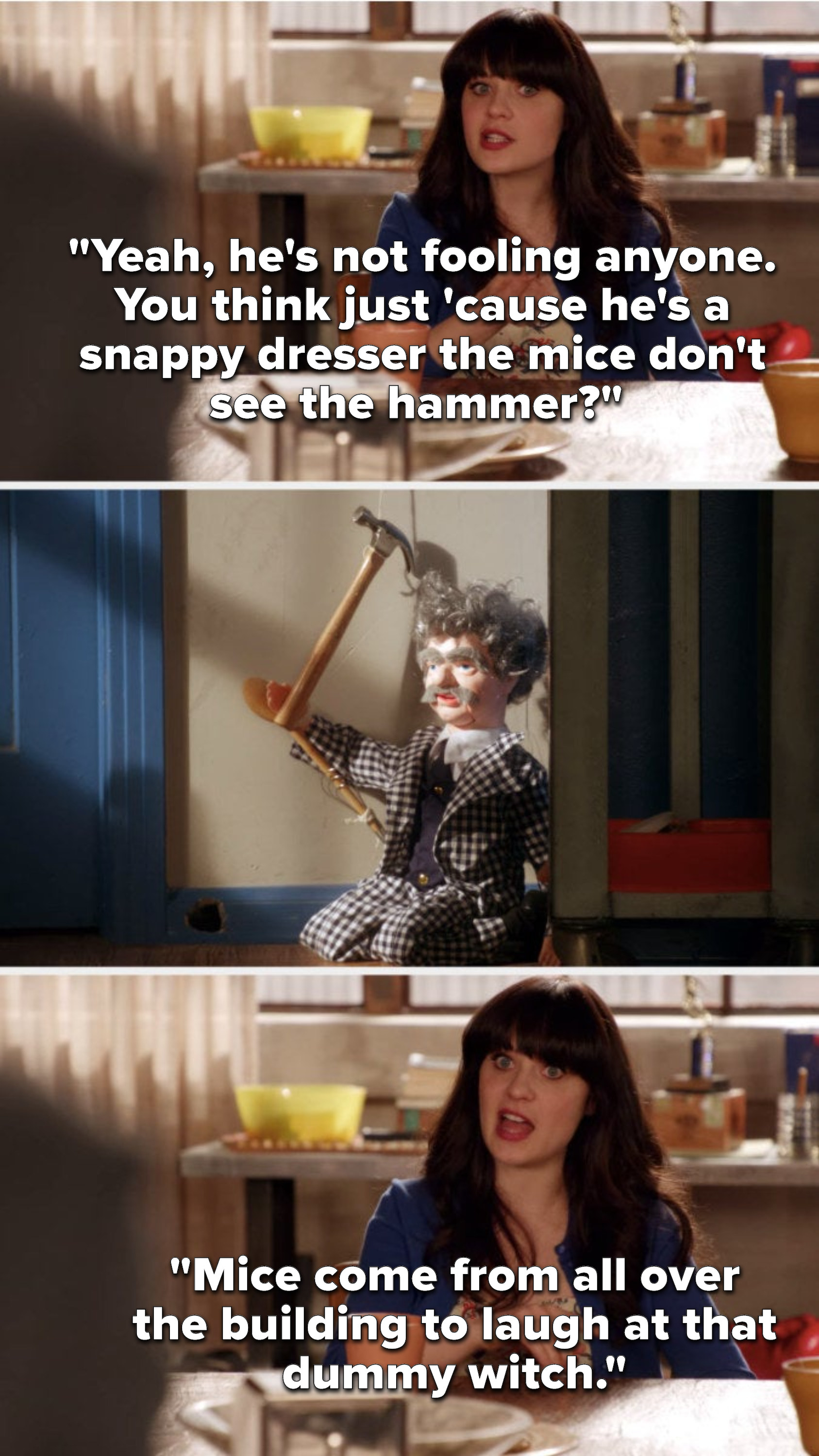 In reference to a doll holding a hammer on the floor, Jess says, Yeah, he's not fooling anyone, You think just cause he's a snappy dresser the mice don't see the hammer, Mice come from all over the building to laugh at that dummy witch