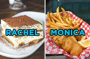 On the left, a slice of tiramisu labeled Rachel, and on the right, a basket of fish and chips labeled Monica