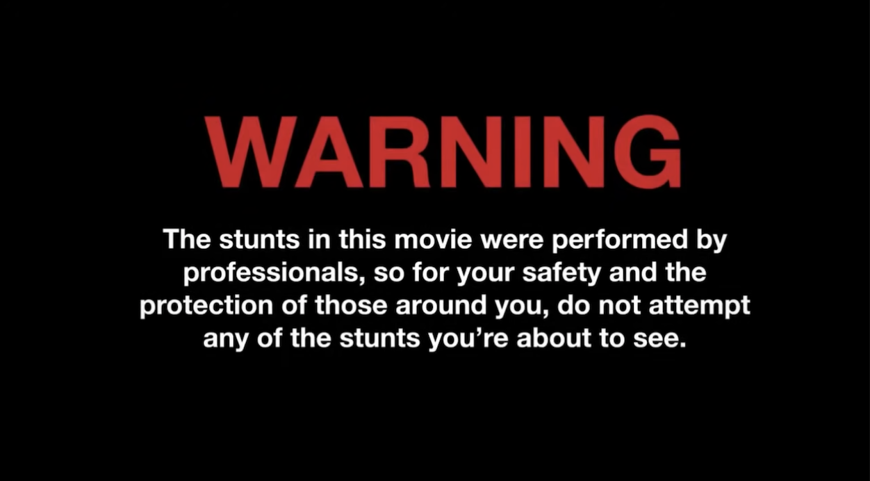 Warning: The stunts in this movie were performed by professionals, so for your safety and the protection of those around you, do not attempt any of the stunts you're about to see
