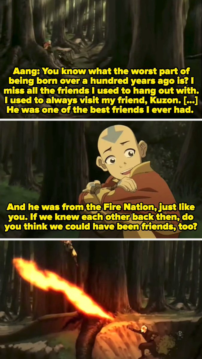 """Aang telling Zuko about his Fire Nation friend Kuzon and then asking, """"If we knew each other back then, do you think we could have been friends, too?"""" to which Zuko responds by firebending at him"""