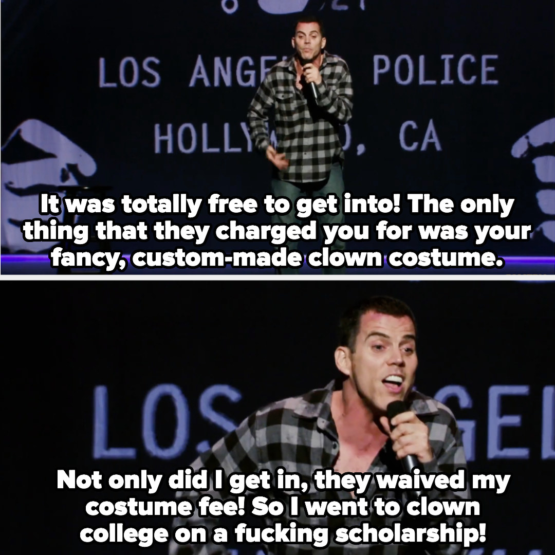 """Steve-O says, """"It was totally free to get into! The only thing that they charged you for was your fancy, custom-made clown costume.Not only did I get in, they waived my costume fee! So I went to clown college on a fucking scholarship"""""""