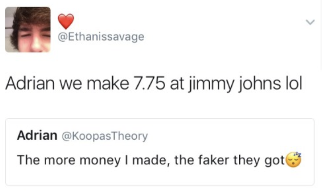 """someone says """"the more money I made, the faker they got"""" and another replies """"adrian we make 7.75 at jimmy johns lol"""""""